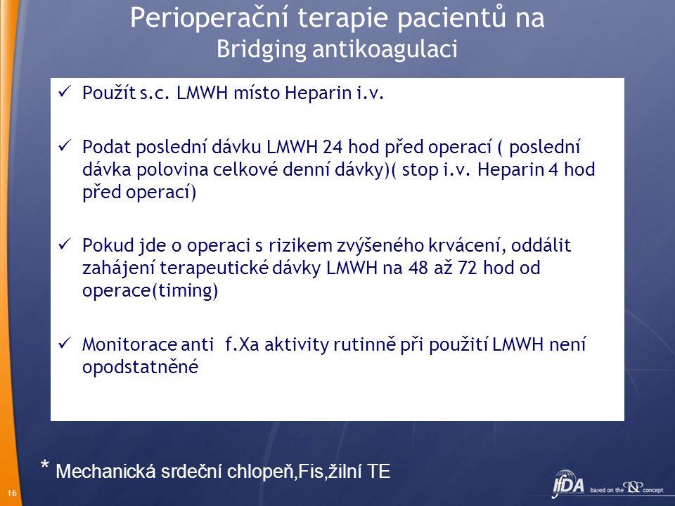 16 Perioperační terapie pacientů na Bridging antikoagulaci Použít s.c. LMWH místo Heparin i.v. Podat poslední dávku LMWH 24 hod před operací ( posledn