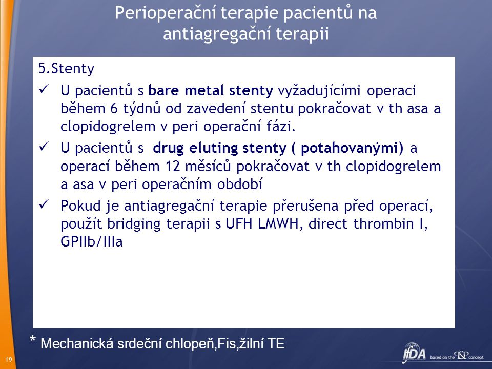 19 Perioperační terapie pacientů na antiagregační terapii 5.Stenty U pacientů s bare metal stenty vyžadujícími operaci během 6 týdnů od zavedení stentu pokračovat v th asa a clopidogrelem v peri operační fázi.