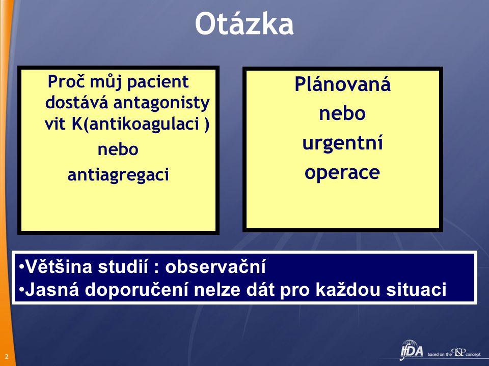 2 Otázka Proč můj pacient dostává antagonisty vit K(antikoagulaci ) nebo antiagregaci Plánovaná nebo urgentní operace Většina studií : observační Jasná doporučení nelze dát pro každou situaci