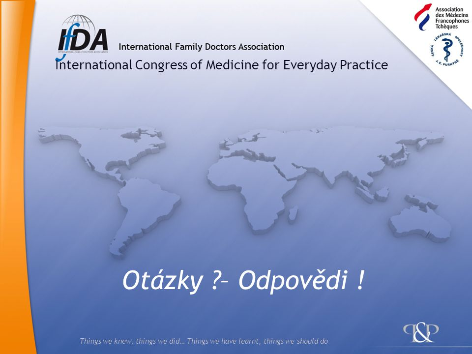 Things we knew, things we did… Things we have learnt, things we should do Otázky ?– Odpovědi ! International Congress of Medicine for Everyday Practic