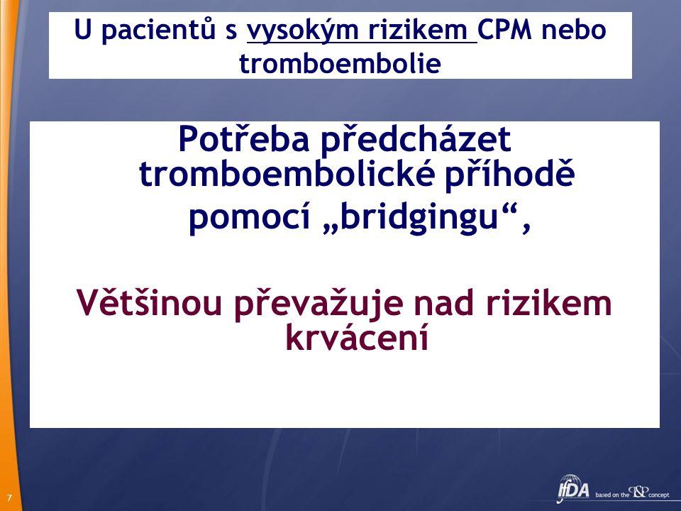 """7 U pacientů s vysokým rizikem CPM nebo tromboembolie Potřeba předcházet tromboembolické příhodě pomocí """"bridgingu , Většinou převažuje nad rizikem krvácení"""