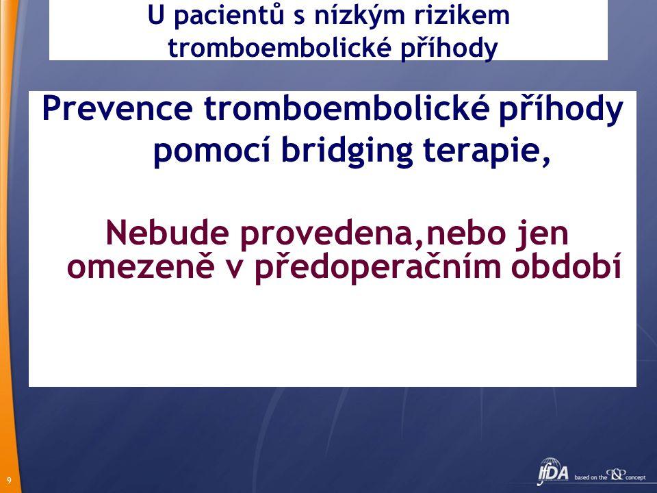 9 U pacientů s nízkým rizikem tromboembolické příhody Prevence tromboembolické příhody pomocí bridging terapie, Nebude provedena,nebo jen omezeně v předoperačním období