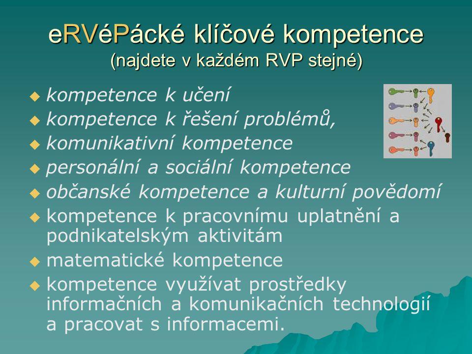 eRVéPácké klíčové kompetence (najdete v každém RVP stejné)   kompetence k učení   kompetence k řešení problémů,   komunikativní kompetence   personální a sociální kompetence   občanské kompetence a kulturní povědomí   kompetence k pracovnímu uplatnění a podnikatelským aktivitám   matematické kompetence   kompetence využívat prostředky informačních a komunikačních technologií a pracovat s informacemi.