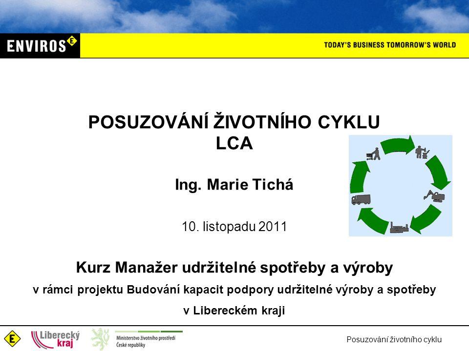 POSUZOVÁNÍ ŽIVOTNÍHO CYKLU LCA Ing. Marie Tichá 10. listopadu 2011 Kurz Manažer udržitelné spotřeby a výroby v rámci projektu Budování kapacit podpory