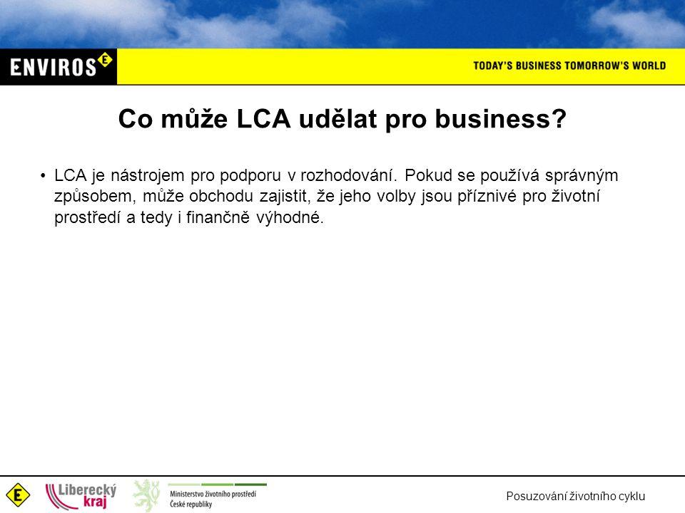 Posuzování životního cyklu Co může LCA udělat pro business? LCA je nástrojem pro podporu v rozhodování. Pokud se používá správným způsobem, může obcho