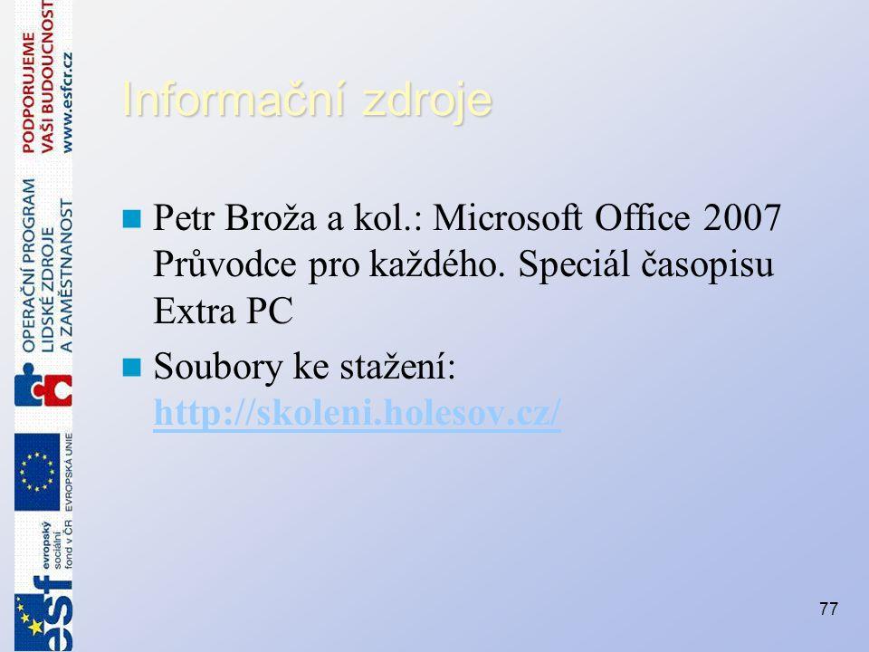 Informační zdroje Petr Broža a kol.: Microsoft Office 2007 Průvodce pro každého. Speciál časopisu Extra PC Soubory ke stažení: http://skoleni.holesov.