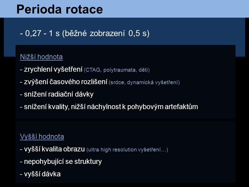 Perioda rotace - 0,27 - 1 s (běžné zobrazení 0,5 s) Nižší hodnota - zrychlení vyšetření (CTAG, polytraumata, děti) - zvýšení časového rozlišení (srdce