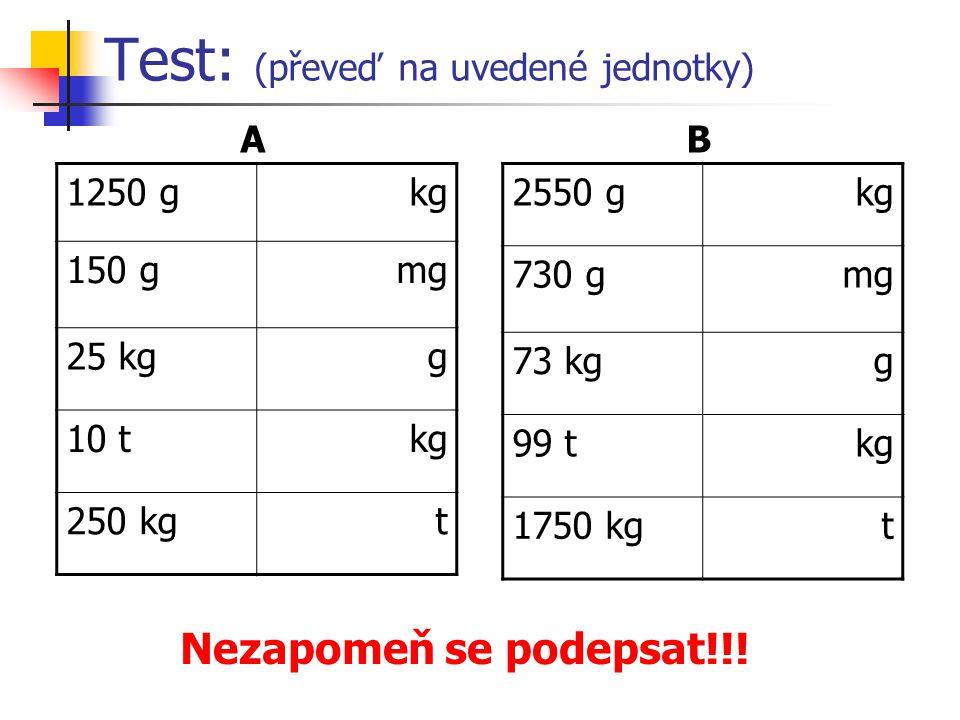 Test: (převeď na uvedené jednotky) 1250 g kg 150 gmg 25 kgg 10 tkg 250 kgt 2550 g kg 730 gmg 73 kgg 99 tkg 1750 kgt AB Nezapomeň se podepsat!!!