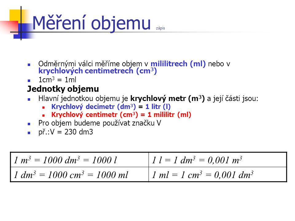 Měření objemu zápis Odměrnými válci měříme objem v mililitrech (ml) nebo v krychlových centimetrech (cm 3 ) 1cm 3 = 1ml Jednotky objemu Hlavní jednotkou objemu je krychlový metr (m 3 ) a její části jsou: Krychlový decimetr (dm 3 ) = 1 litr (l) Krychlový centimetr (cm 3 ) = 1 mililitr (ml) Pro objem budeme používat značku V př.:V = 230 dm3 1 m 3 = 1000 dm 3 = 1000 l1 l = 1 dm 3 = 0,001 m 3 1 dm 3 = 1000 cm 3 = 1000 ml1 ml = 1 cm 3 = 0,001 dm 3