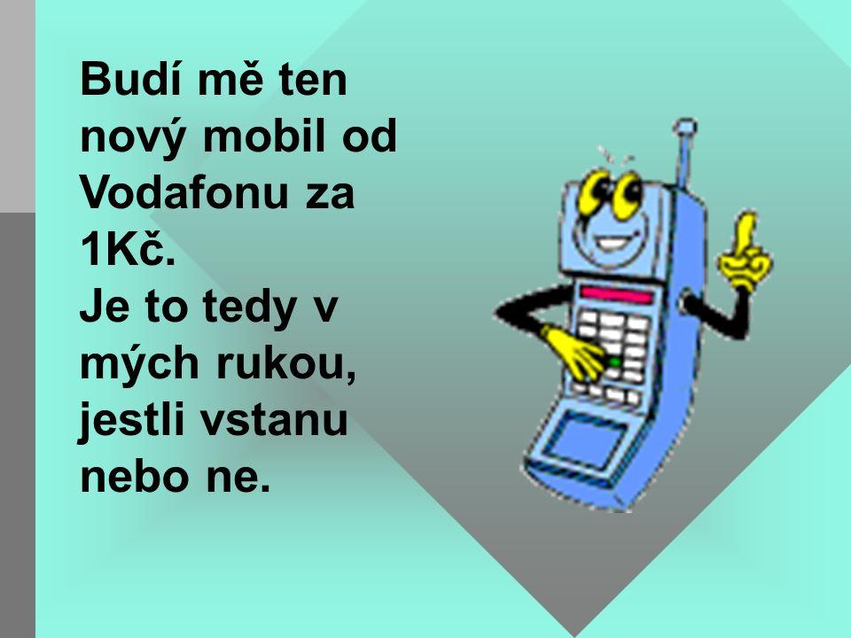Budí mě ten nový mobil od Vodafonu za 1Kč. Je to tedy v mých rukou, jestli vstanu nebo ne.