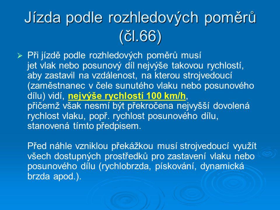 Jízda podle rozhledových poměrů (čl.66)   Při jízdě podle rozhledových poměrů musí jet vlak nebo posunový díl nejvýše takovou rychlostí, aby zastavil na vzdálenost, na kterou strojvedoucí (zaměstnanec v čele sunutého vlaku nebo posunového dílu) vidí, nejvýše rychlostí 100 km/h, přičemž však nesmí být překročena nejvyšší dovolená rychlost vlaku, popř.
