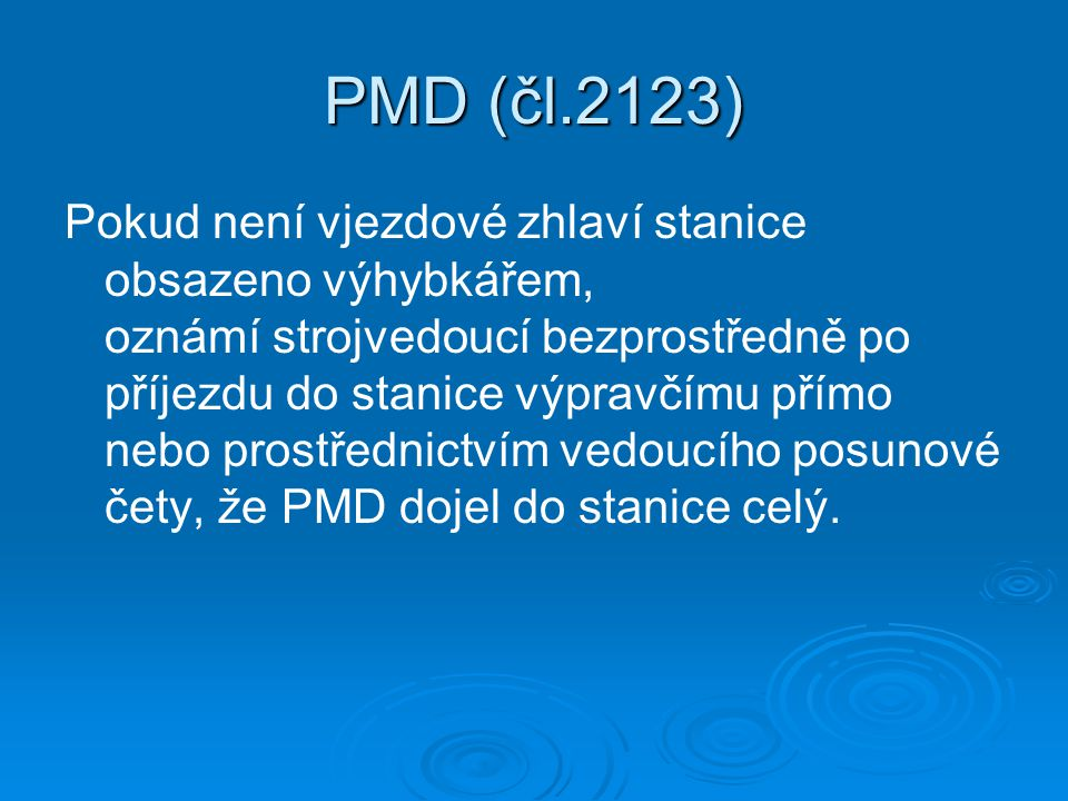 PMD (čl.2123) Pokud není vjezdové zhlaví stanice obsazeno výhybkářem, oznámí strojvedoucí bezprostředně po příjezdu do stanice výpravčímu přímo nebo prostřednictvím vedoucího posunové čety, že PMD dojel do stanice celý.