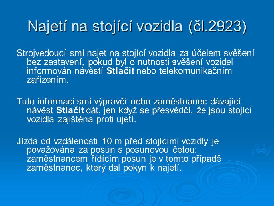 Najetí na stojící vozidla (čl.2923) Strojvedoucí smí najet na stojící vozidla za účelem svěšení bez zastavení, pokud byl o nutnosti svěšení vozidel informován návěstí Stlačit nebo telekomunikačním zařízením.