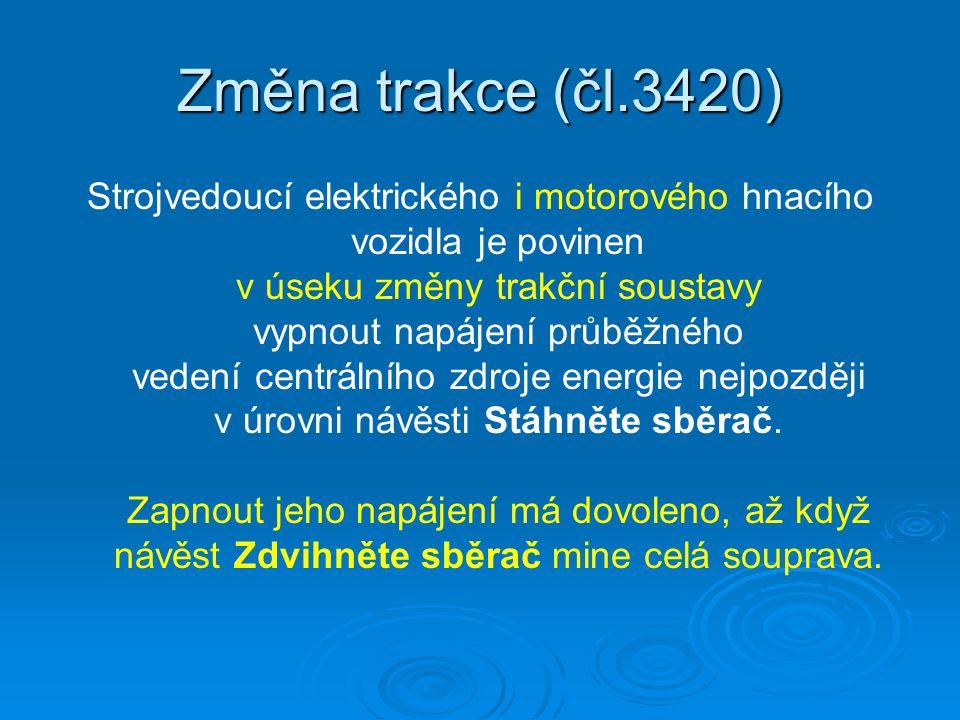 Změna trakce (čl.3420) Strojvedoucí elektrického i motorového hnacího vozidla je povinen v úseku změny trakční soustavy vypnout napájení průběžného ve