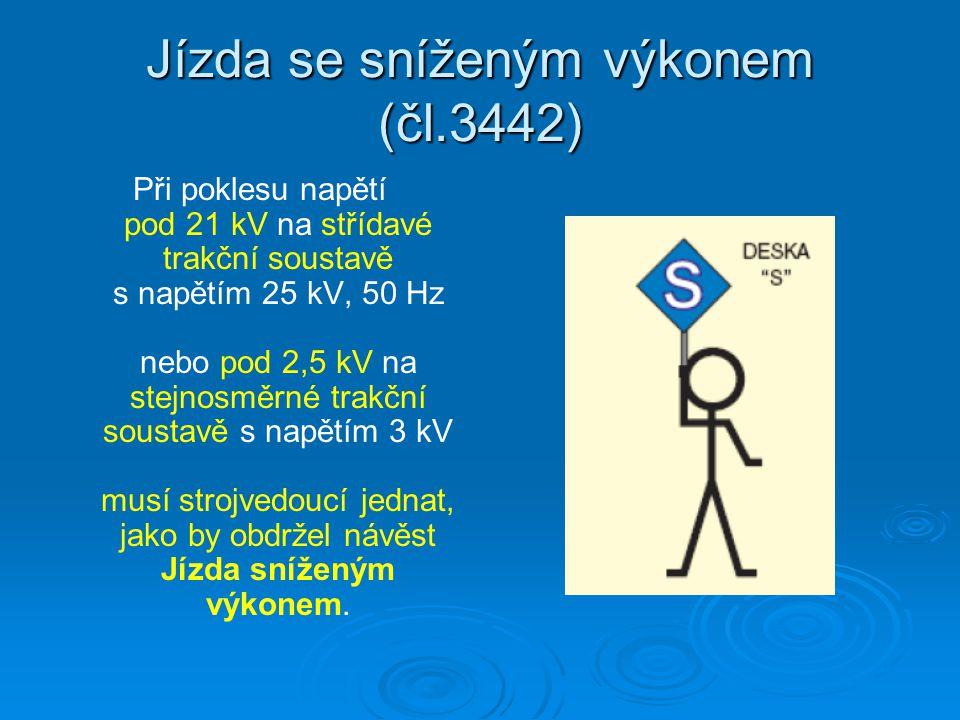 Jízda se sníženým výkonem (čl.3442) Při poklesu napětí pod 21 kV na střídavé trakční soustavě s napětím 25 kV, 50 Hz nebo pod 2,5 kV na stejnosměrné trakční soustavě s napětím 3 kV musí strojvedoucí jednat, jako by obdržel návěst Jízda sníženým výkonem.