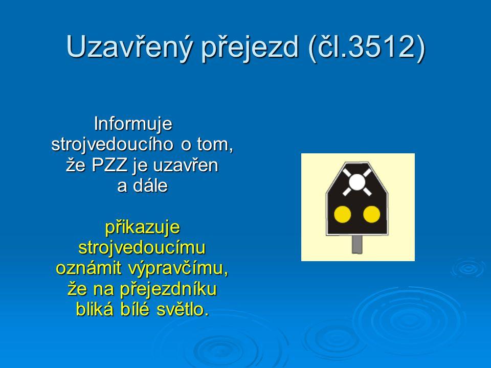 Uzavřený přejezd (čl.3512) Informuje strojvedoucího o tom, že PZZ je uzavřen a dále přikazuje strojvedoucímu oznámit výpravčímu, že na přejezdníku bli