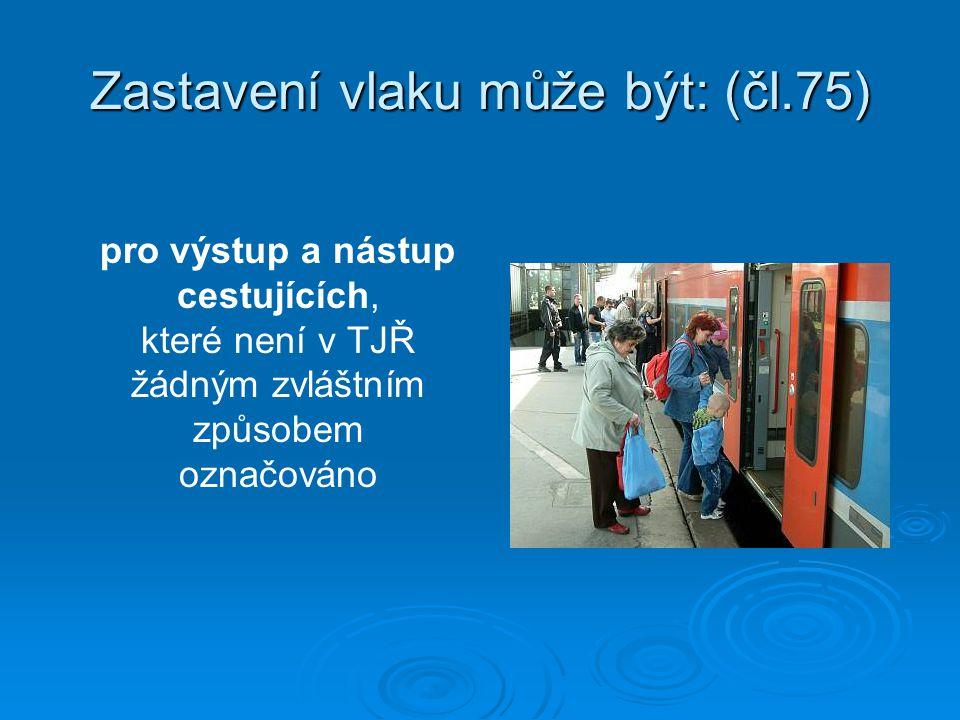 Zastavení vlaku může být: (čl.75) pro výstup a nástup cestujících, které není v TJŘ žádným zvláštním způsobem označováno