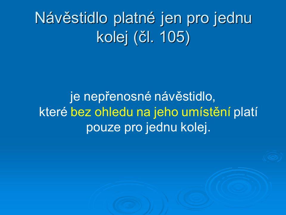 Návěstidlo platné jen pro jednu kolej (čl. 105) je nepřenosné návěstidlo, které bez ohledu na jeho umístění platí pouze pro jednu kolej.