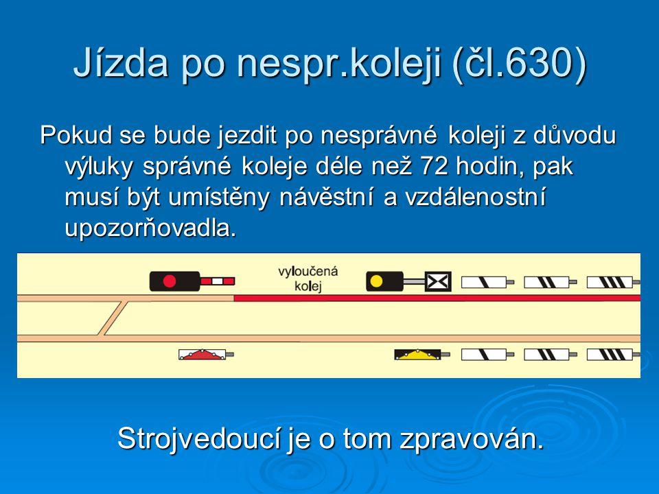 Jízda po nespr.koleji (čl.630) Pokud se bude jezdit po nesprávné koleji z důvodu výluky správné koleje déle než 72 hodin, pak musí být umístěny návěstní a vzdálenostní upozorňovadla.