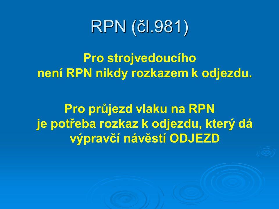 RPN (čl.981) Pro strojvedoucího není RPN nikdy rozkazem k odjezdu. Pro průjezd vlaku na RPN je potřeba rozkaz k odjezdu, který dá výpravčí návěstí ODJ