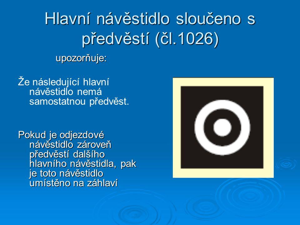 Hlavní návěstidlo sloučeno s předvěstí (čl.1026) upozorňuje: Že následující hlavní návěstidlo nemá samostatnou předvěst. Pokud je odjezdové návěstidlo
