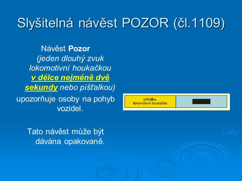 Slyšitelná návěst POZOR (čl.1109) Návěst Pozor (jeden dlouhý zvuk lokomotivní houkačkou v délce nejméně dvě sekundy nebo píšťalkou) upozorňuje osoby na pohyb vozidel.