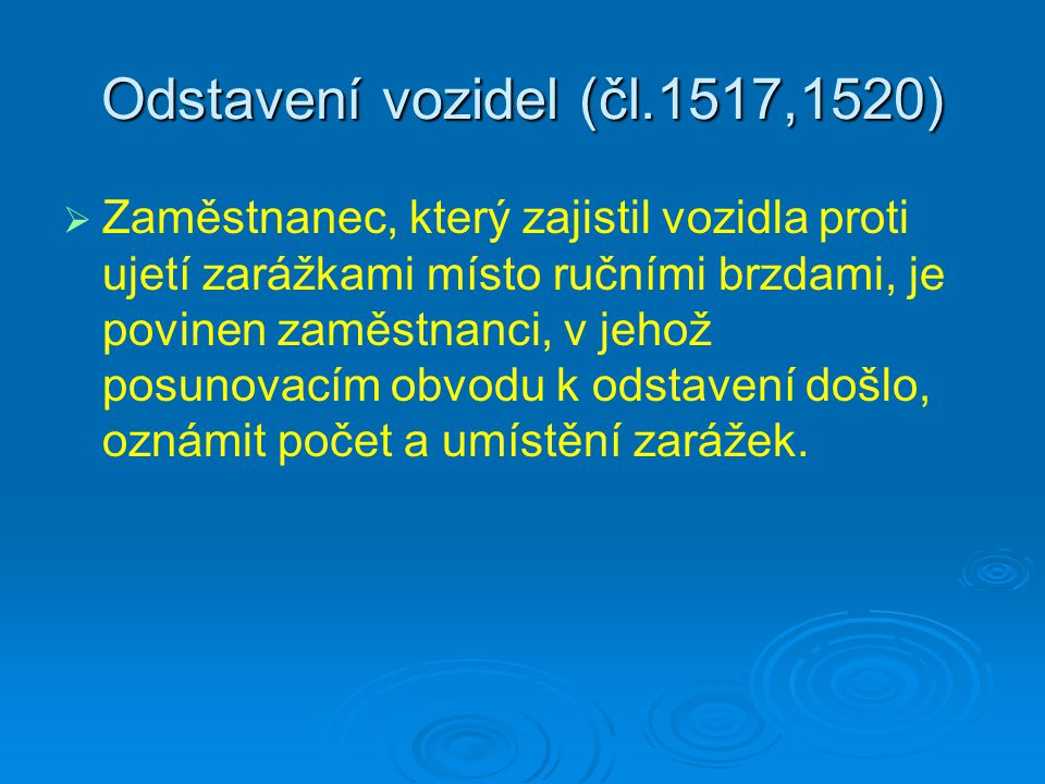 Odstavení vozidel (čl.1517,1520)   Zaměstnanec, který zajistil vozidla proti ujetí zarážkami místo ručními brzdami, je povinen zaměstnanci, v jehož posunovacím obvodu k odstavení došlo, oznámit počet a umístění zarážek.