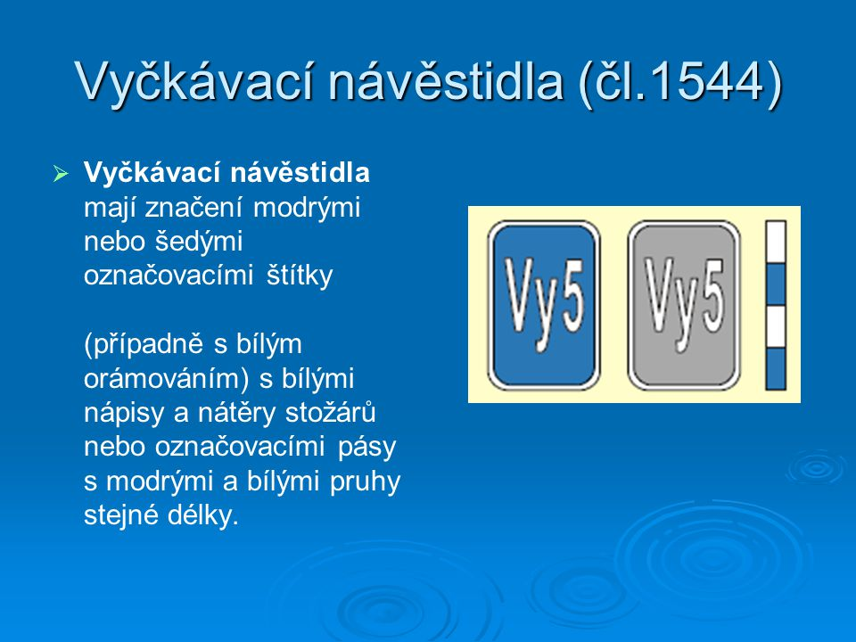 Vyčkávací návěstidla (čl.1544)   Vyčkávací návěstidla mají značení modrými nebo šedými označovacími štítky (případně s bílým orámováním) s bílými nápisy a nátěry stožárů nebo označovacími pásy s modrými a bílými pruhy stejné délky.