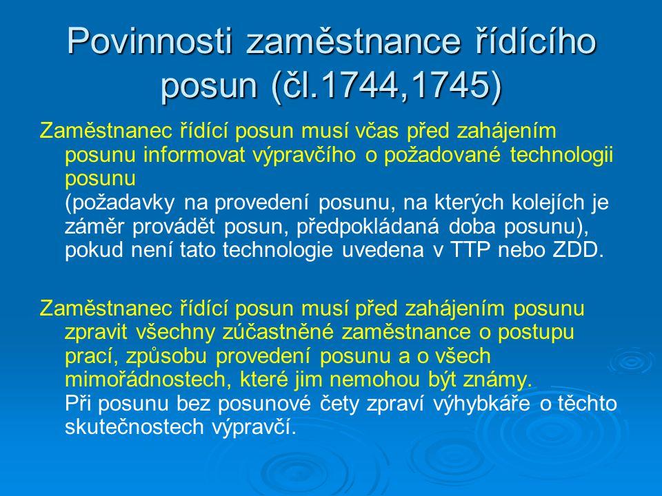 Povinnosti zaměstnance řídícího posun (čl.1744,1745) Zaměstnanec řídící posun musí včas před zahájením posunu informovat výpravčího o požadované technologii posunu (požadavky na provedení posunu, na kterých kolejích je záměr provádět posun, předpokládaná doba posunu), pokud není tato technologie uvedena v TTP nebo ZDD.