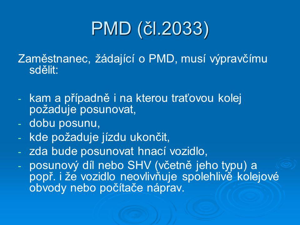 PMD (čl.2033) Zaměstnanec, žádající o PMD, musí výpravčímu sdělit: - - kam a případně i na kterou traťovou kolej požaduje posunovat, - - dobu posunu, - - kde požaduje jízdu ukončit, - - zda bude posunovat hnací vozidlo, - - posunový díl nebo SHV (včetně jeho typu) a popř.