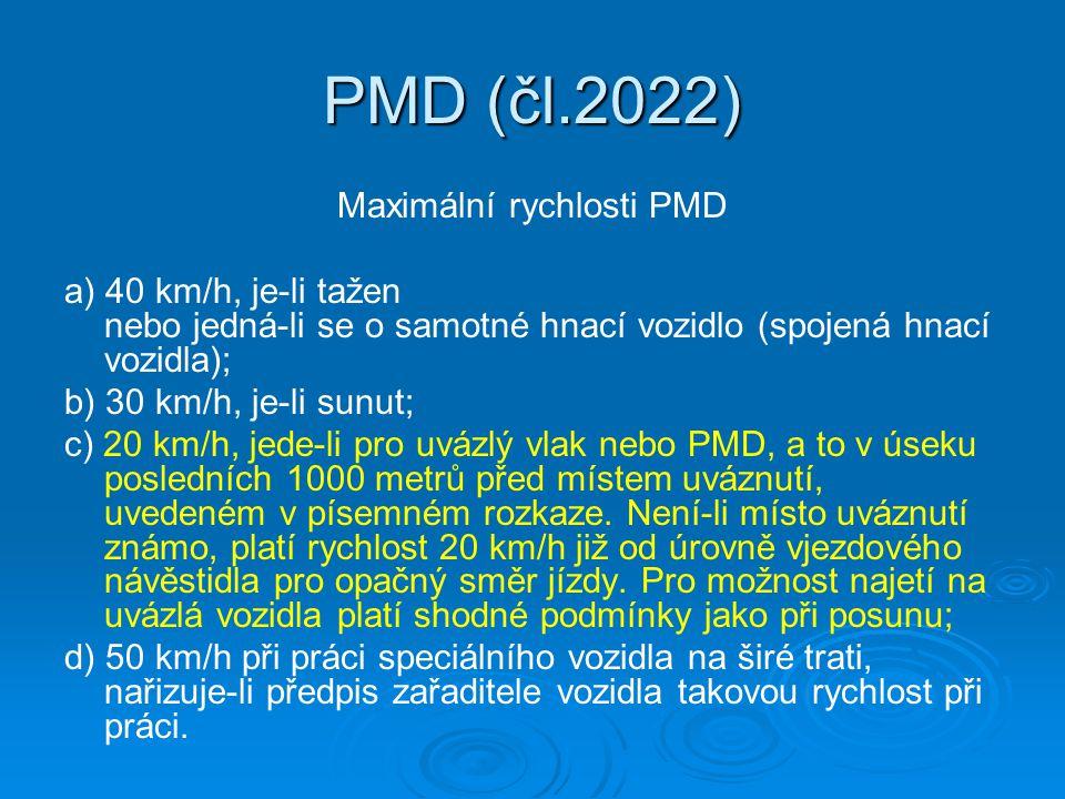 PMD (čl.2022) Maximální rychlosti PMD a) 40 km/h, je-li tažen nebo jedná-li se o samotné hnací vozidlo (spojená hnací vozidla); b) 30 km/h, je-li sunut; c) 20 km/h, jede-li pro uvázlý vlak nebo PMD, a to v úseku posledních 1000 metrů před místem uváznutí, uvedeném v písemném rozkaze.