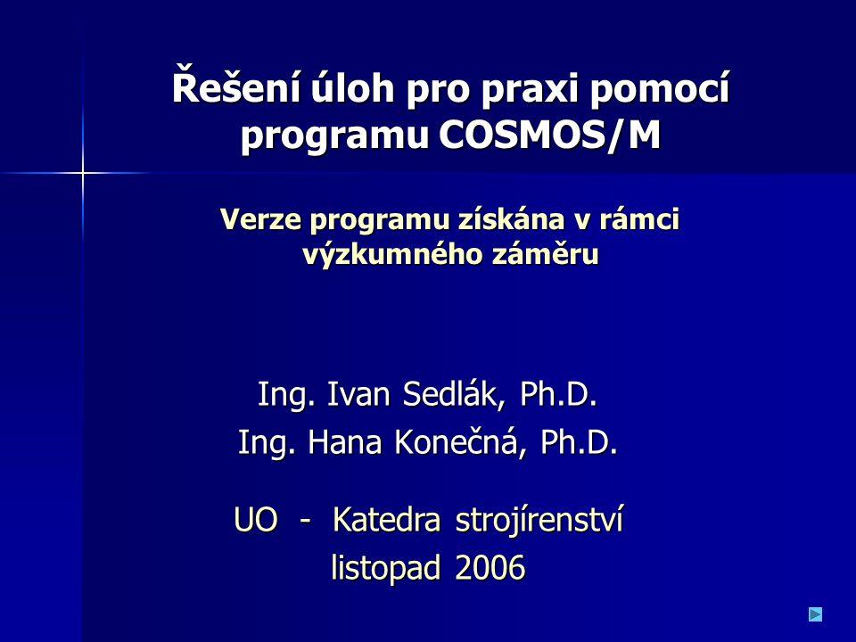 Ing. Ivan Sedlák, Ph.D. Ing. Hana Konečná, Ph.D. UO - Katedra strojírenství listopad 2006 Řešení úloh pro praxi pomocí programu COSMOS/M Verze program
