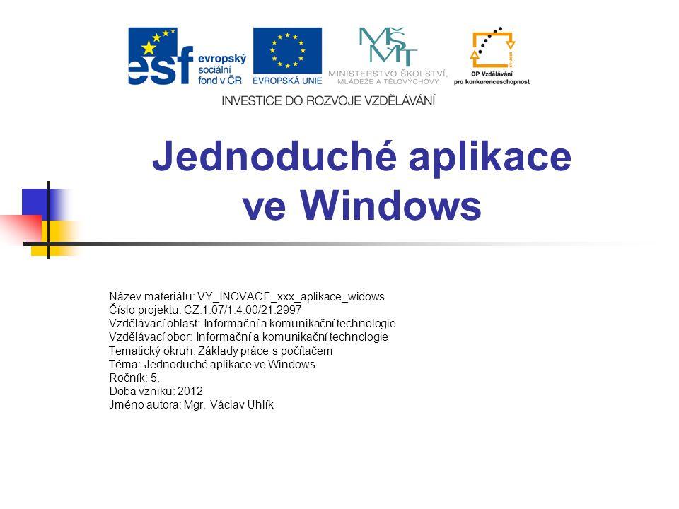 Jednoduché aplikace ve Windows Název materiálu: VY_INOVACE_xxx_aplikace_widows Číslo projektu: CZ.1.07/1.4.00/21.2997 Vzdělávací oblast: Informační a komunikační technologie Vzdělávací obor: Informační a komunikační technologie Tematický okruh: Základy práce s počítačem Téma: Jednoduché aplikace ve Windows Ročník: 5.