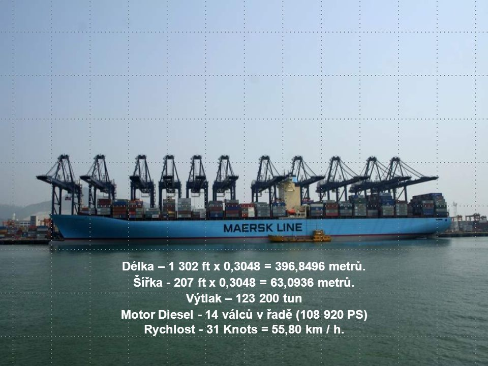 Délka – 1 302 ft x 0,3048 = 396,8496 metrů. Šířka - 207 ft x 0,3048 = 63,0936 metrů. Výtlak – 123 200 tun Motor Diesel - 14 válců v řadě (108 920 PS)