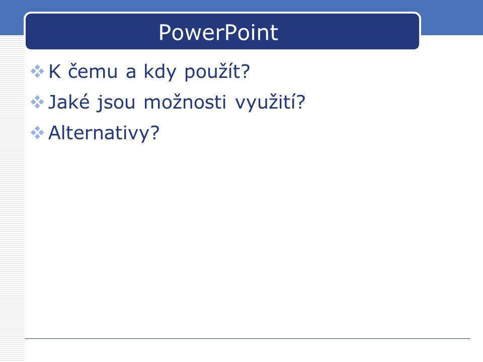 PowerPoint  K čemu a kdy použít?  Jaké jsou možnosti využití?  Alternativy?