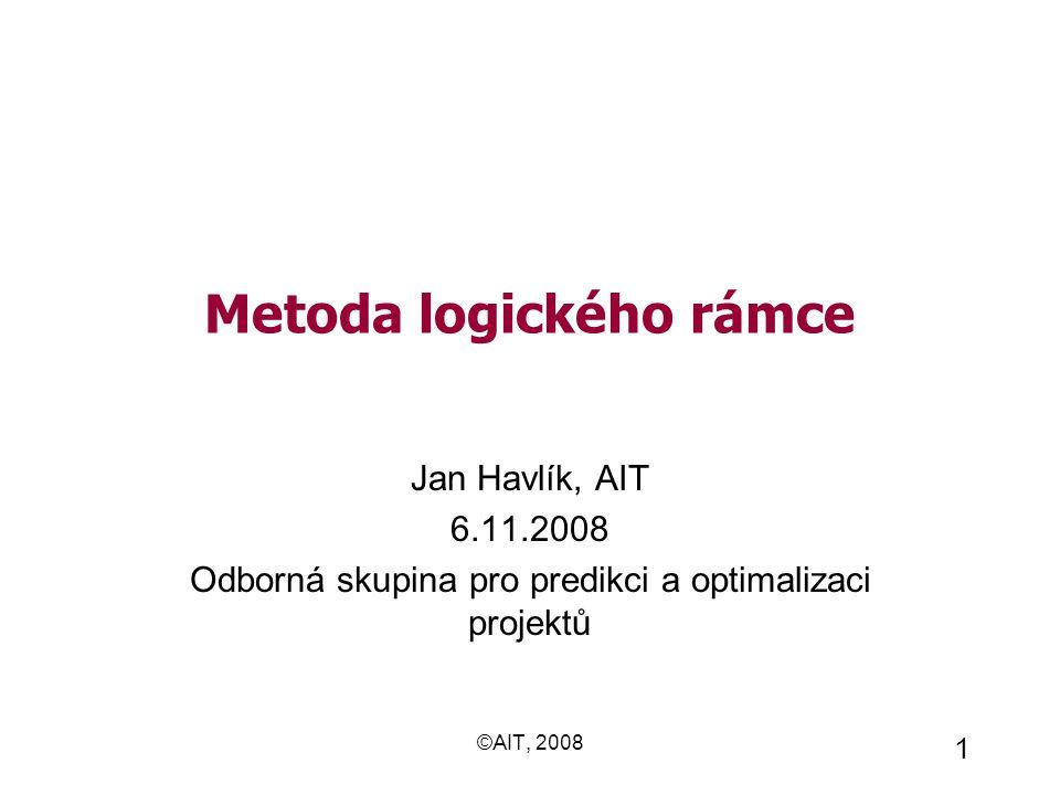 ©AIT, 2008 1 Metoda logického rámce Jan Havlík, AIT 6.11.2008 Odborná skupina pro predikci a optimalizaci projektů