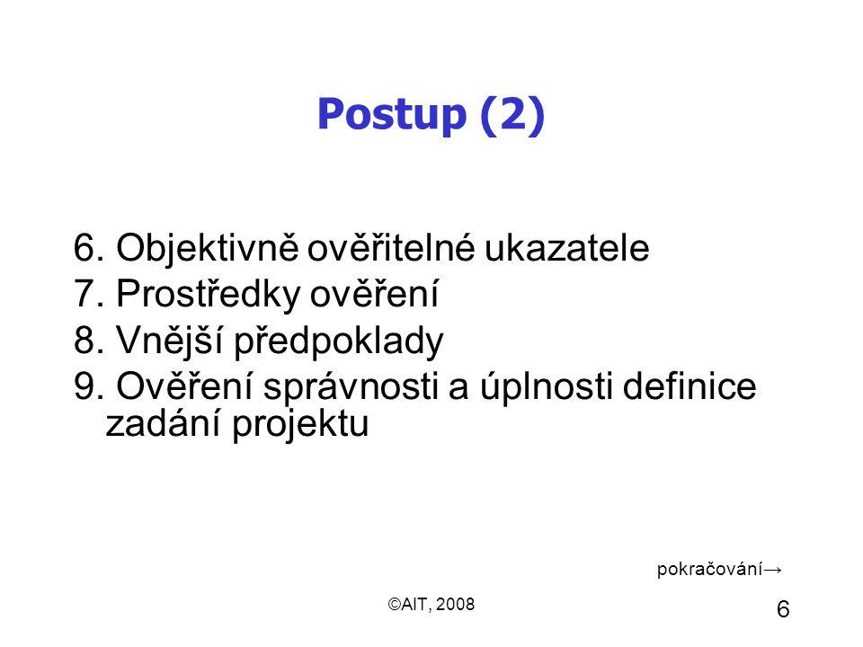 ©AIT, 2008 6 Postup (2) 6. Objektivně ověřitelné ukazatele 7. Prostředky ověření 8. Vnější předpoklady 9. Ověření správnosti a úplnosti definice zadán