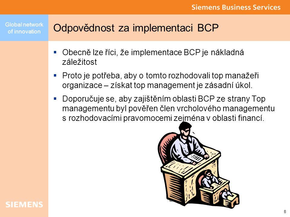 Global network of innovation 8 Odpovědnost za implementaci BCP  Obecně lze říci, že implementace BCP je nákladná záležitost  Proto je potřeba, aby o tomto rozhodovali top manažeři organizace – získat top management je zásadní úkol.