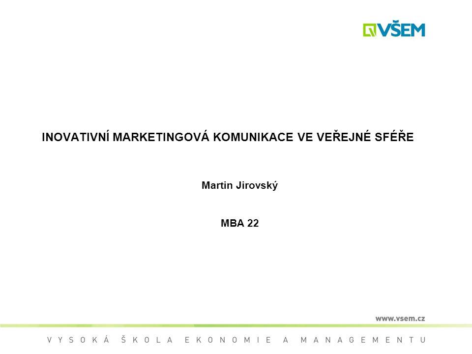 INOVATIVNÍ MARKETINGOVÁ KOMUNIKACE VE VEŘEJNÉ SFÉŘE Martin Jirovský MBA 22