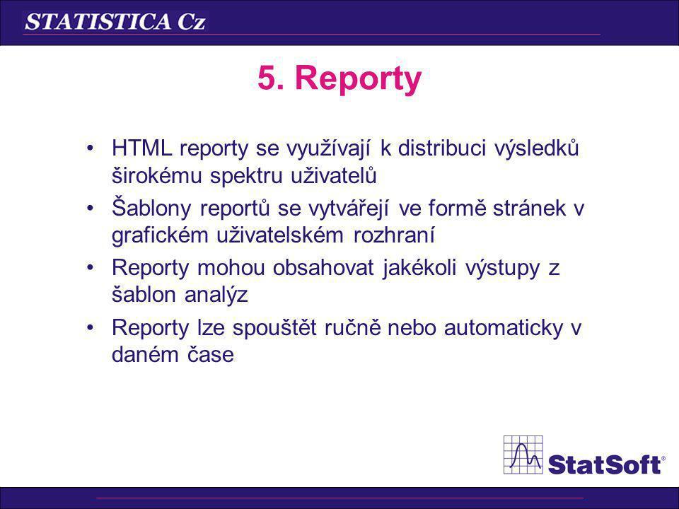 5. Reporty HTML reporty se využívají k distribuci výsledků širokému spektru uživatelů Šablony reportů se vytvářejí ve formě stránek v grafickém uživat