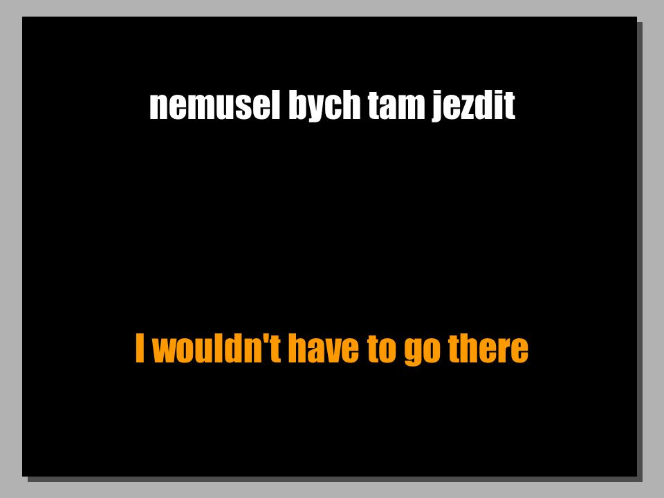 nemusel bych tam jezdit I wouldn t have to go there