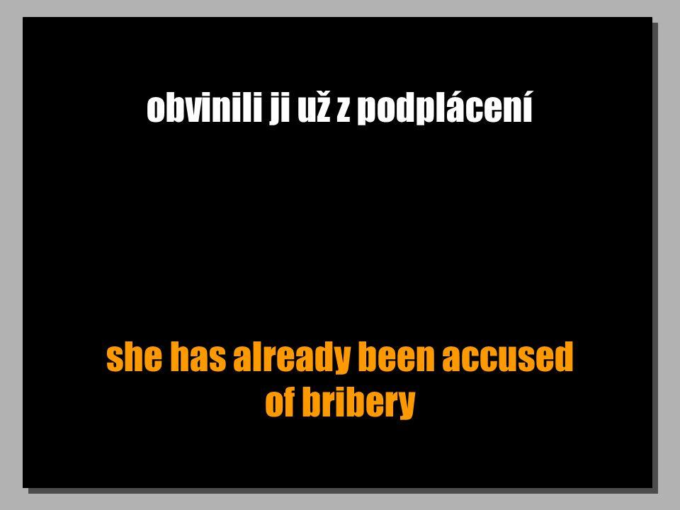 obvinili ji už z podplácení she has already been accused of bribery