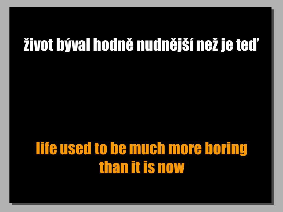 život býval hodně nudnější než je teď life used to be much more boring than it is now