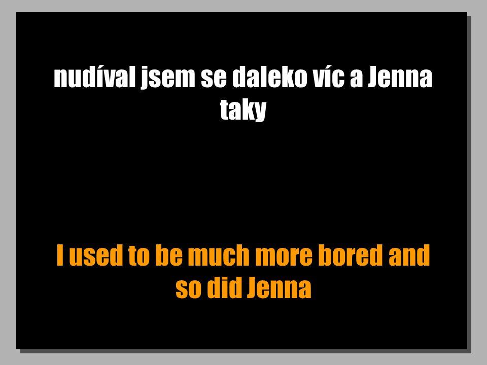 nudíval jsem se daleko víc a Jenna taky I used to be much more bored and so did Jenna