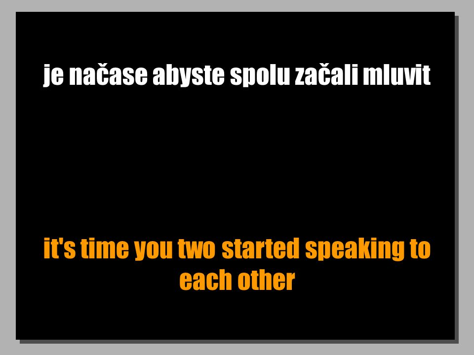 je načase abyste spolu začali mluvit it's time you two started speaking to each other