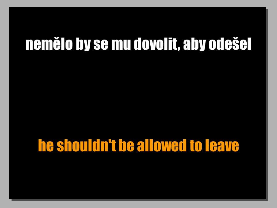 nemělo by se mu dovolit, aby odešel he shouldn't be allowed to leave