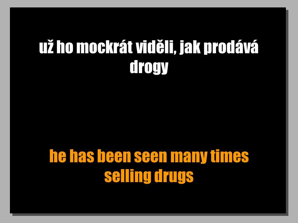 už ho mockrát viděli, jak prodává drogy he has been seen many times selling drugs