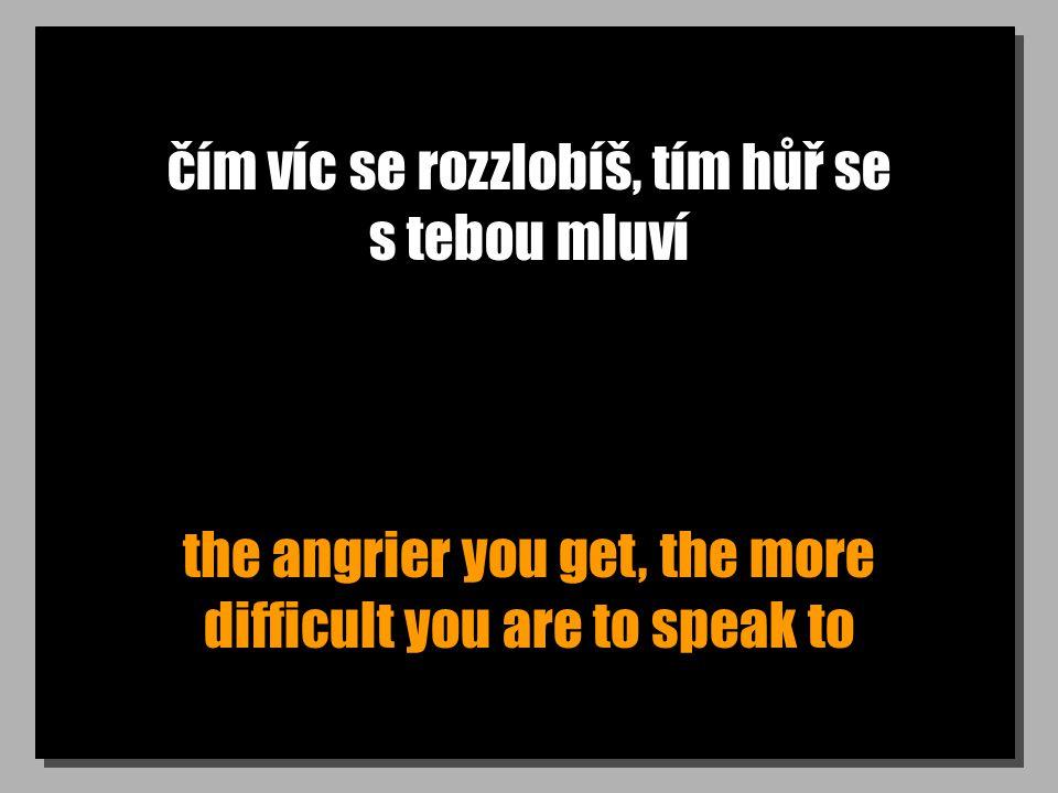 čím víc se rozzlobíš, tím hůř se s tebou mluví the angrier you get, the more difficult you are to speak to