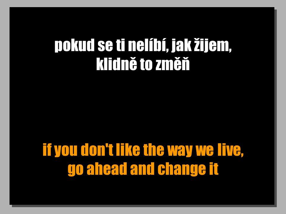 pokud se ti nelíbí, jak žijem, klidně to změň if you don't like the way we live, go ahead and change it