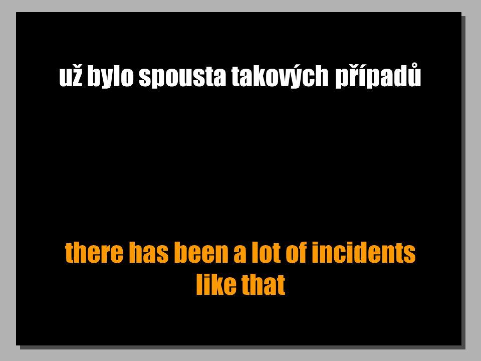 už bylo spousta takových případů there has been a lot of incidents like that